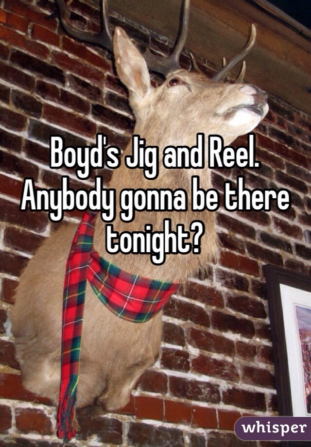 Boyd's Jig and Reel. Anybody gonna be there tonight?