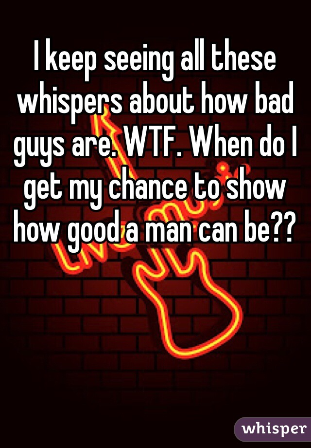I keep seeing all these whispers about how bad guys are. WTF. When do I get my chance to show how good a man can be??