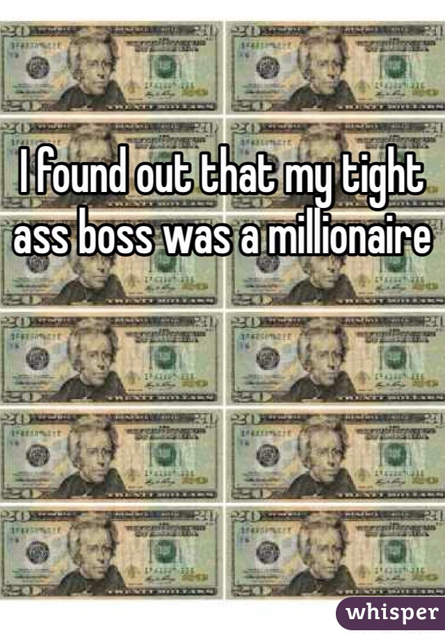 I found out that my tight ass boss was a millionaire