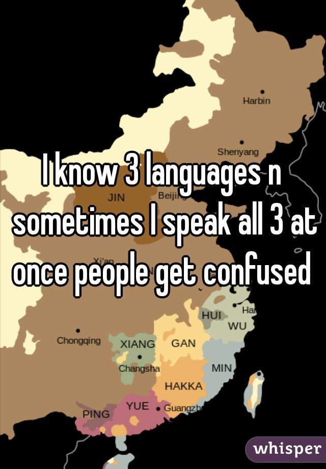 I know 3 languages n sometimes I speak all 3 at once people get confused