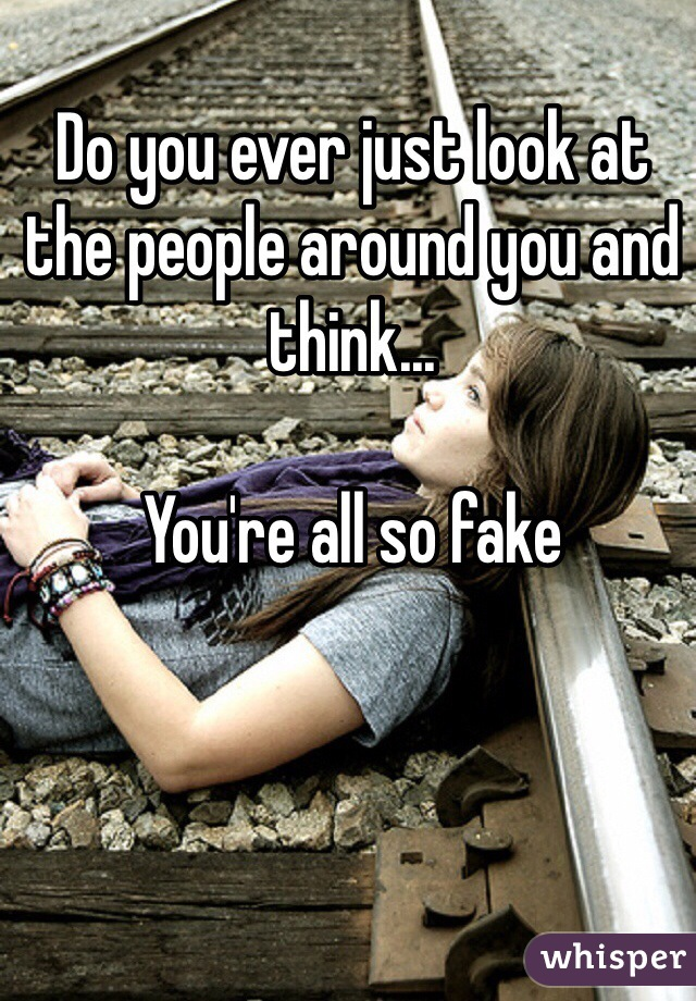 Do you ever just look at the people around you and think...  You're all so fake