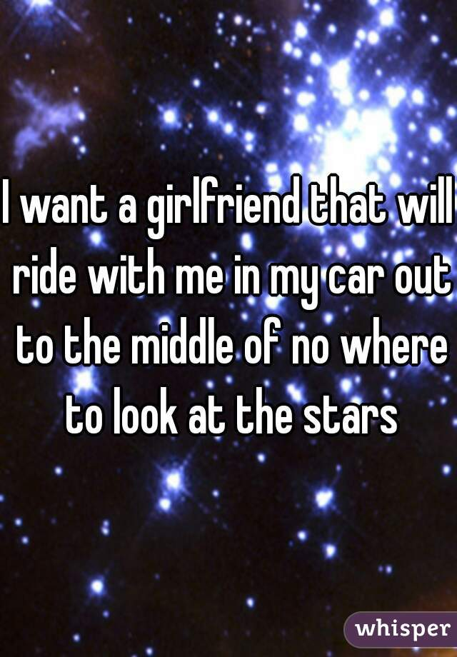 I want a girlfriend that will ride with me in my car out to the middle of no where to look at the stars