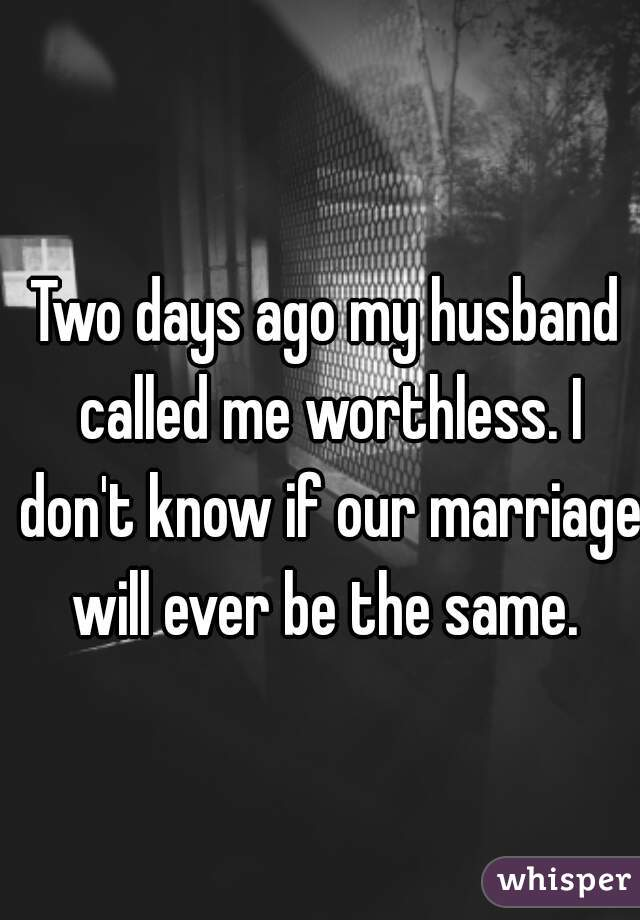 Two days ago my husband called me worthless. I don't know if our marriage will ever be the same.