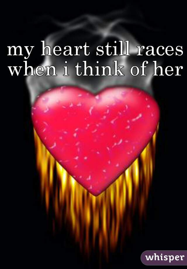 my heart still races when i think of her
