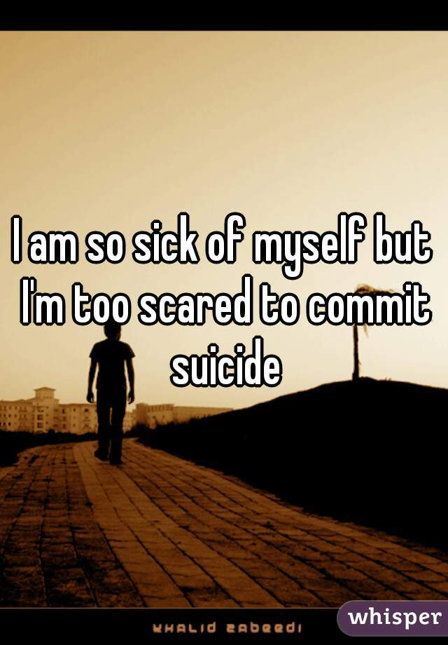I am so sick of myself but I'm too scared to commit suicide