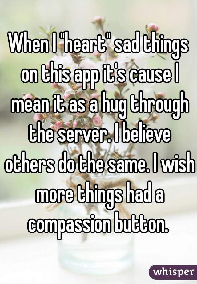 "When I ""heart"" sad things on this app it's cause I mean it as a hug through the server. I believe others do the same. I wish more things had a compassion button."
