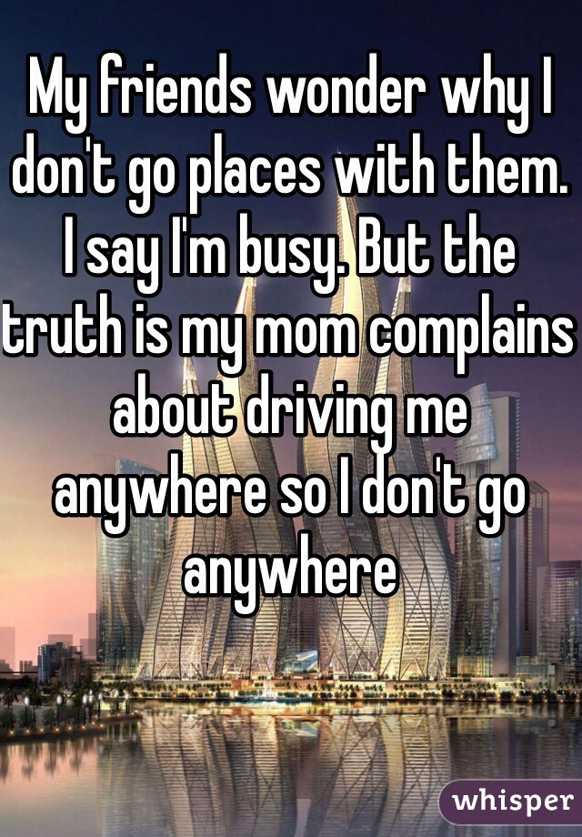 My friends wonder why I don't go places with them. I say I'm busy. But the truth is my mom complains about driving me anywhere so I don't go anywhere