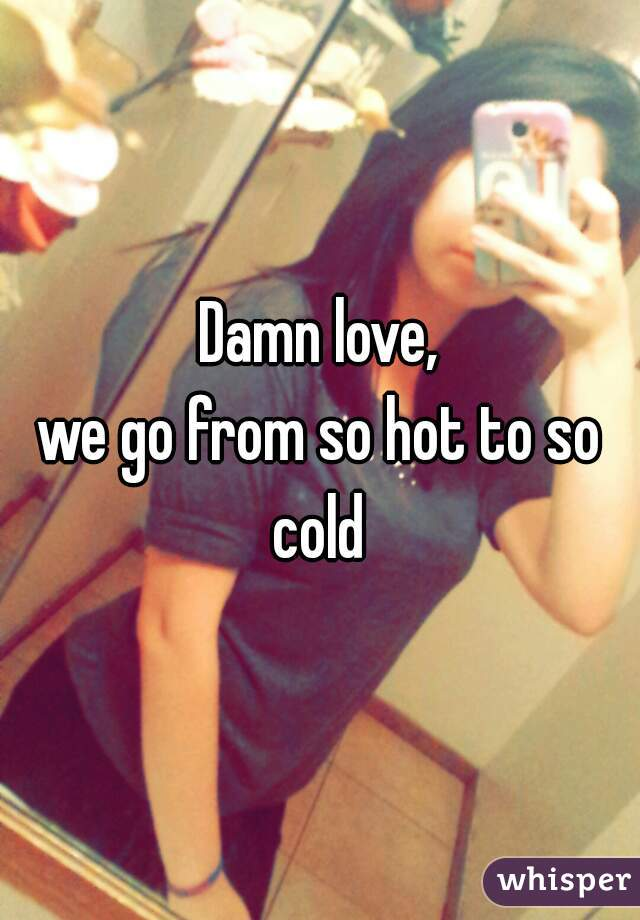Damn love, we go from so hot to so cold