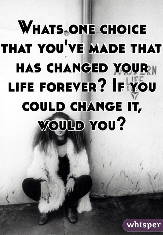 Whats one choice that you've made that has changed your life forever? If you could change it, would you?