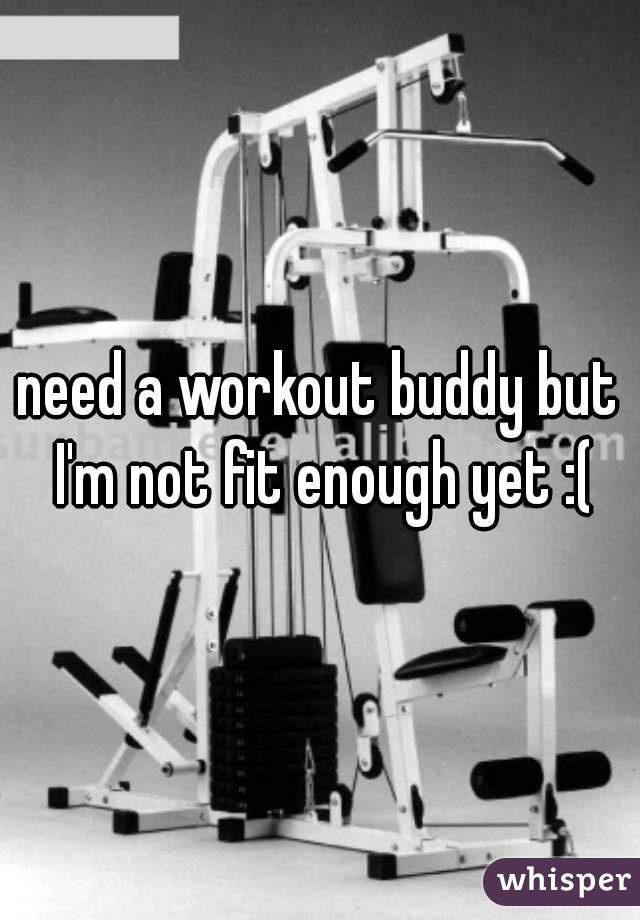 need a workout buddy but I'm not fit enough yet :(