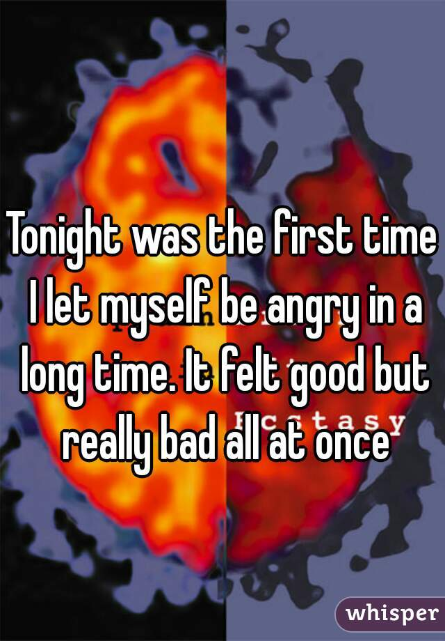 Tonight was the first time I let myself be angry in a long time. It felt good but really bad all at once