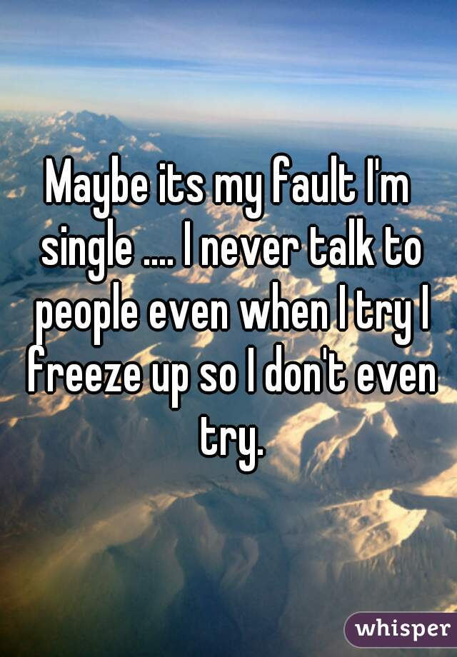 Maybe its my fault I'm single .... I never talk to people even when I try I freeze up so I don't even try.