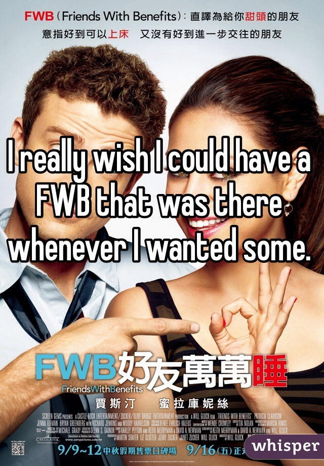 I really wish I could have a FWB that was there whenever I wanted some.