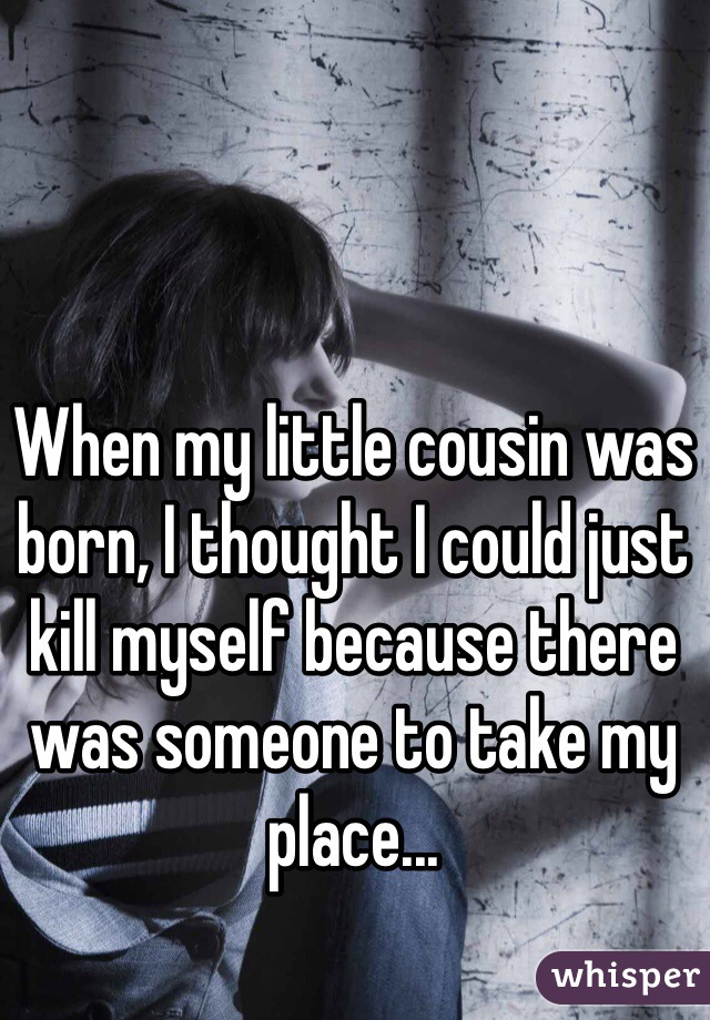 When my little cousin was born, I thought I could just kill myself because there was someone to take my place...