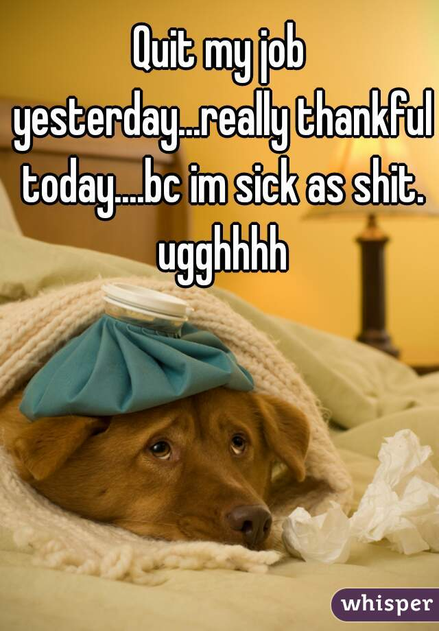 Quit my job yesterday...really thankful today....bc im sick as shit. ugghhhh