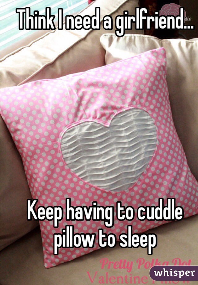 Think I need a girlfriend...       Keep having to cuddle pillow to sleep