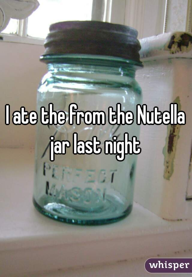 I ate the from the Nutella jar last night