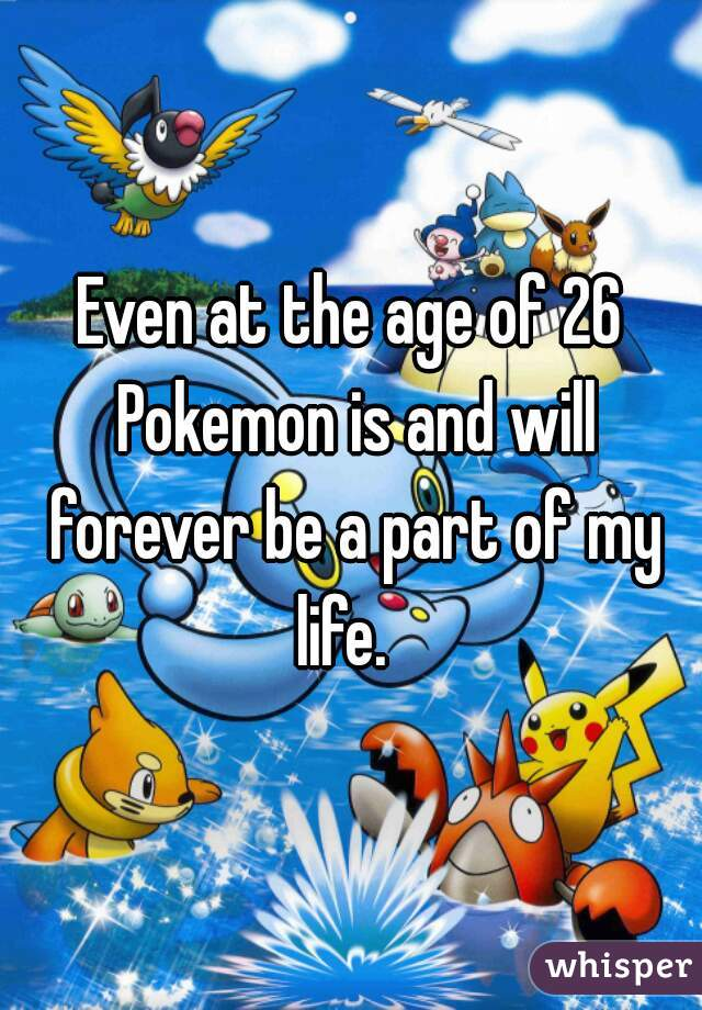 Even at the age of 26 Pokemon is and will forever be a part of my life.