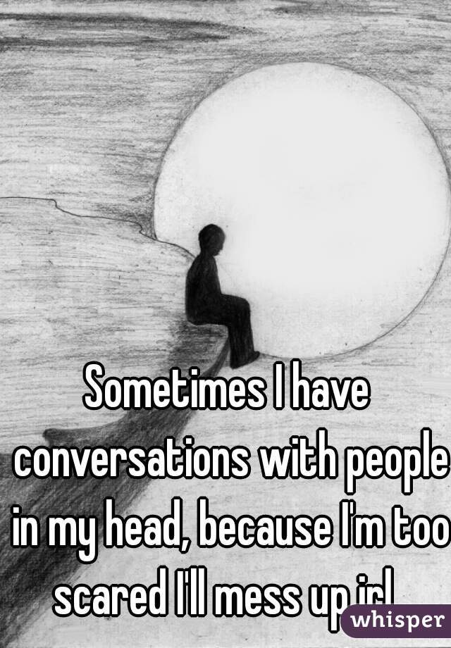 Sometimes I have conversations with people in my head, because I'm too scared I'll mess up irl.