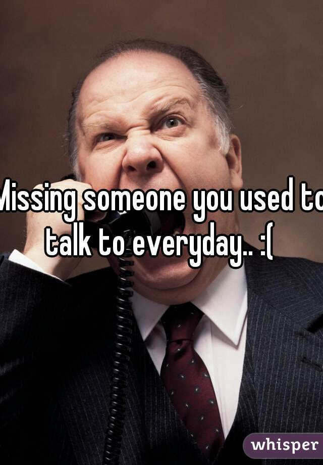 Missing someone you used to talk to everyday.. :(