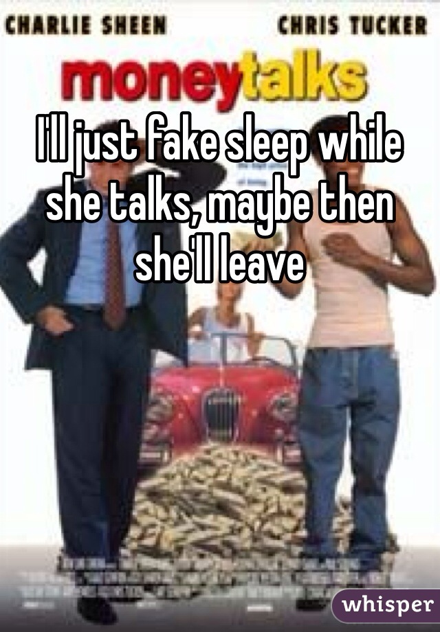 I'll just fake sleep while she talks, maybe then she'll leave