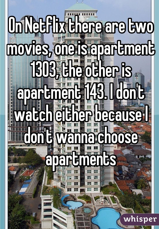 On Netflix there are two movies, one is apartment 1303, the other is apartment 143. I don't watch either because I don't wanna choose apartments