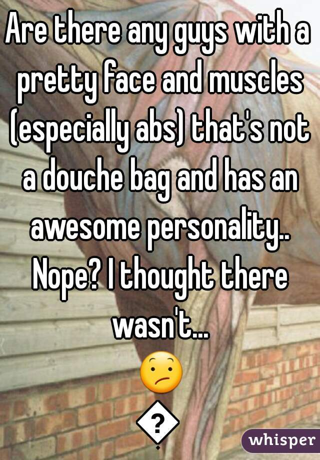 Are there any guys with a pretty face and muscles (especially abs) that's not a douche bag and has an awesome personality.. Nope? I thought there wasn't... 😕😕