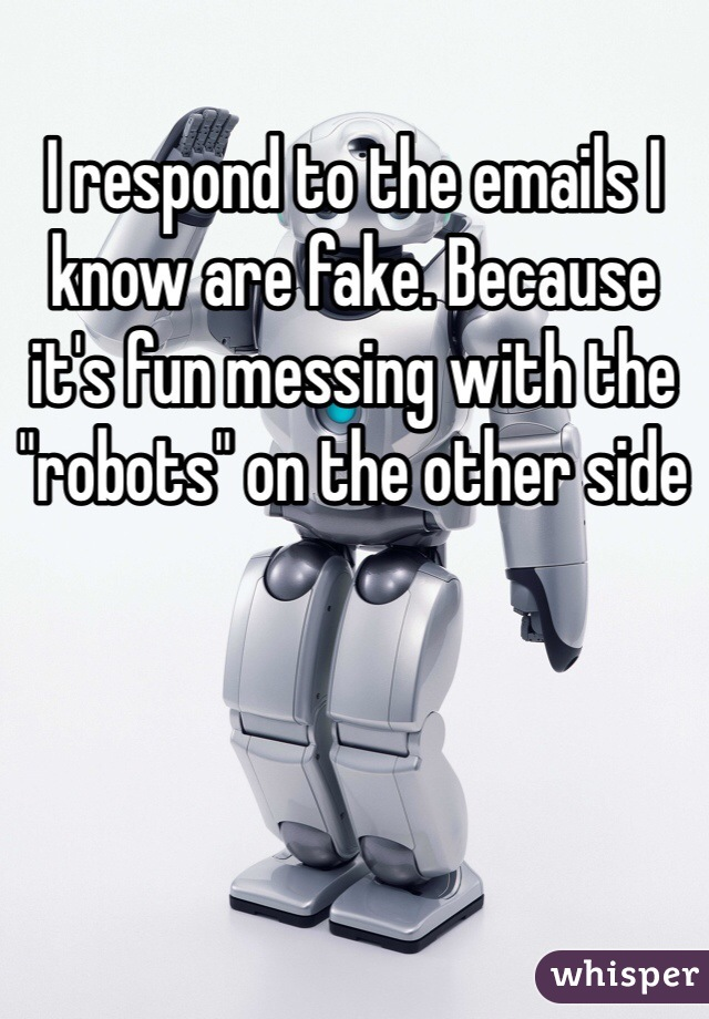 """I respond to the emails I know are fake. Because it's fun messing with the """"robots"""" on the other side"""