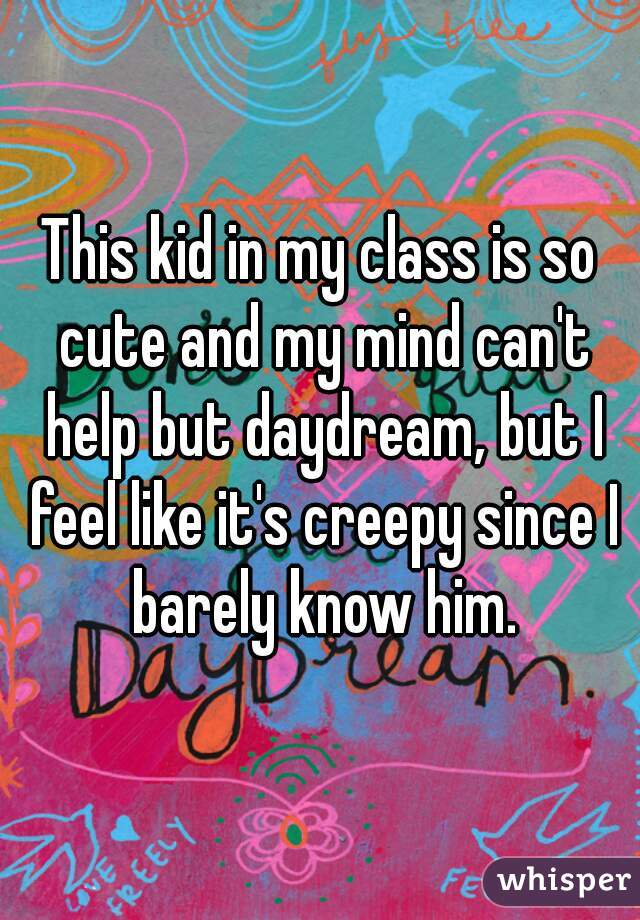 This kid in my class is so cute and my mind can't help but daydream, but I feel like it's creepy since I barely know him.