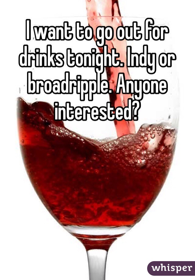 I want to go out for drinks tonight. Indy or broadripple. Anyone interested?