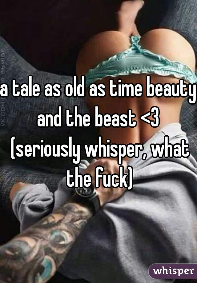 a tale as old as time beauty and the beast <3  (seriously whisper, what the fuck)