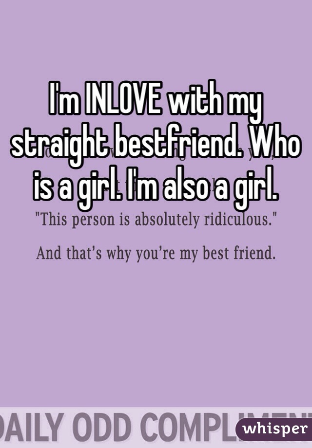 I'm INLOVE with my straight bestfriend. Who is a girl. I'm also a girl.
