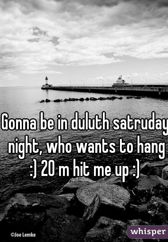 Gonna be in duluth satruday night, who wants to hang :) 20 m hit me up :)