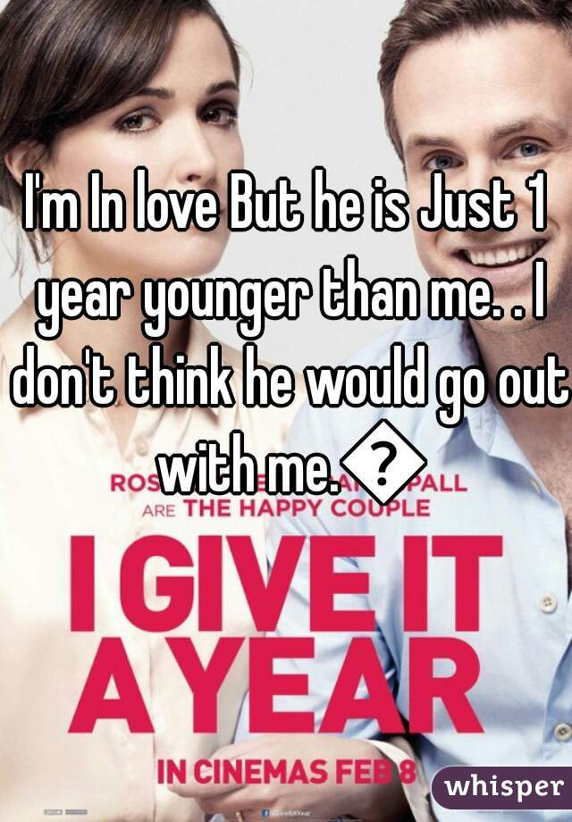 I'm In love But he is Just 1 year younger than me. . I don't think he would go out with me.💔