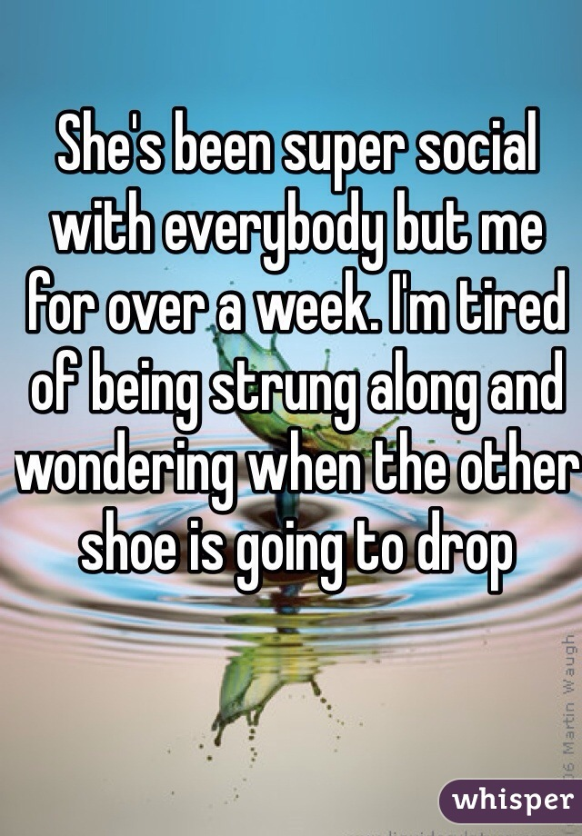She's been super social with everybody but me for over a week. I'm tired of being strung along and wondering when the other shoe is going to drop