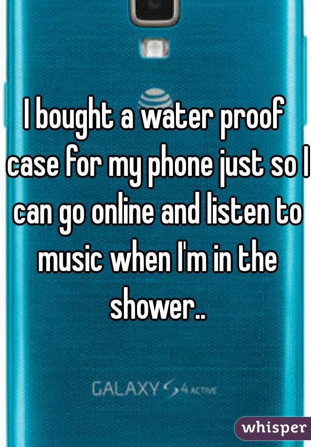 I bought a water proof case for my phone just so I can go online and listen to music when I'm in the shower..