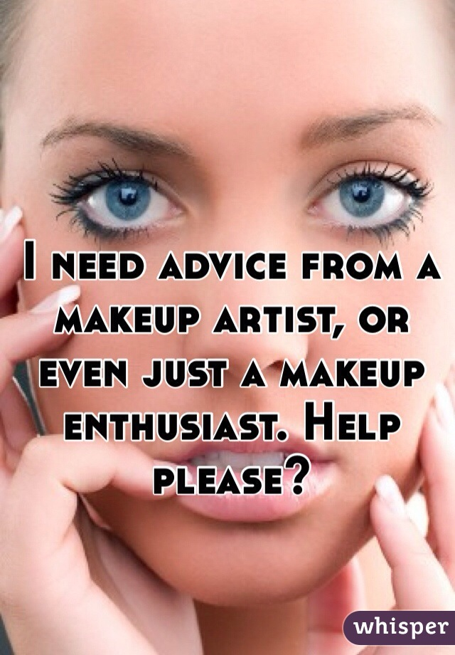 I need advice from a makeup artist, or even just a makeup enthusiast. Help please?