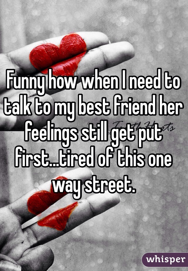 Funny how when I need to talk to my best friend her feelings still get put first...tired of this one way street.