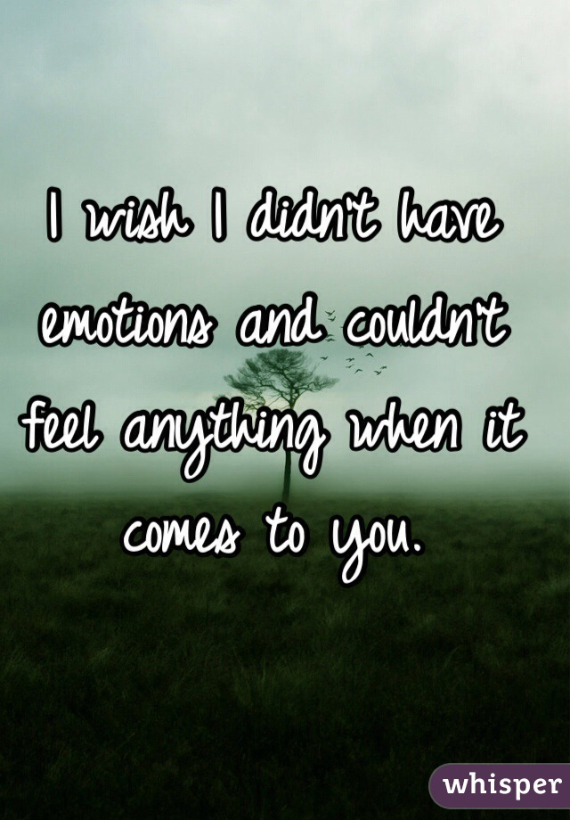 I wish I didn't have emotions and couldn't feel anything when it comes to you.