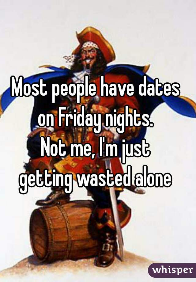 Most people have dates  on Friday nights.  Not me, I'm just  getting wasted alone