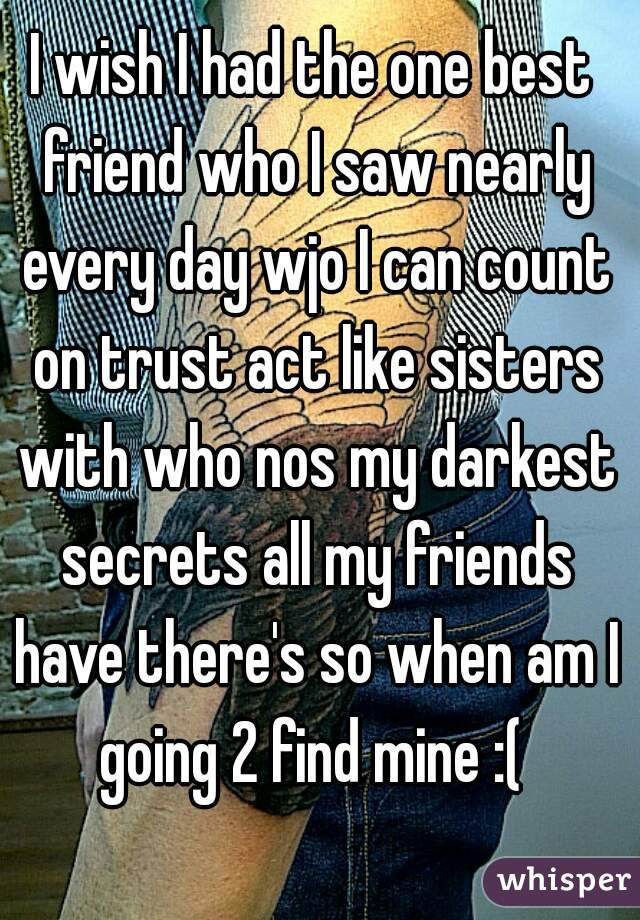 I wish I had the one best friend who I saw nearly every day wjo I can count on trust act like sisters with who nos my darkest secrets all my friends have there's so when am I going 2 find mine :(