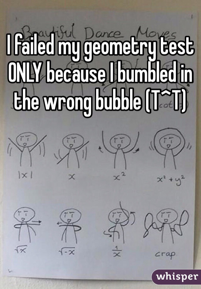 I failed my geometry test ONLY because I bumbled in the wrong bubble (T^T)