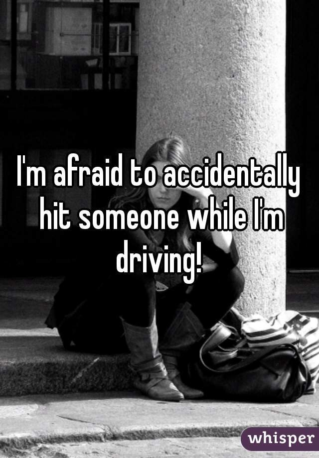 I'm afraid to accidentally hit someone while I'm driving!