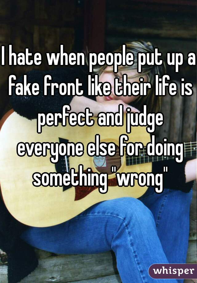 "I hate when people put up a fake front like their life is perfect and judge everyone else for doing something ""wrong"""