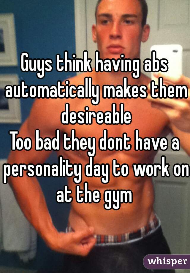 Guys think having abs automatically makes them desireable Too bad they dont have a personality day to work on at the gym