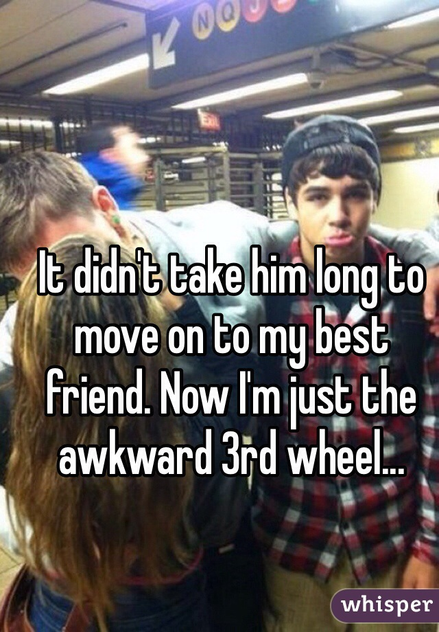 It didn't take him long to move on to my best friend. Now I'm just the awkward 3rd wheel...