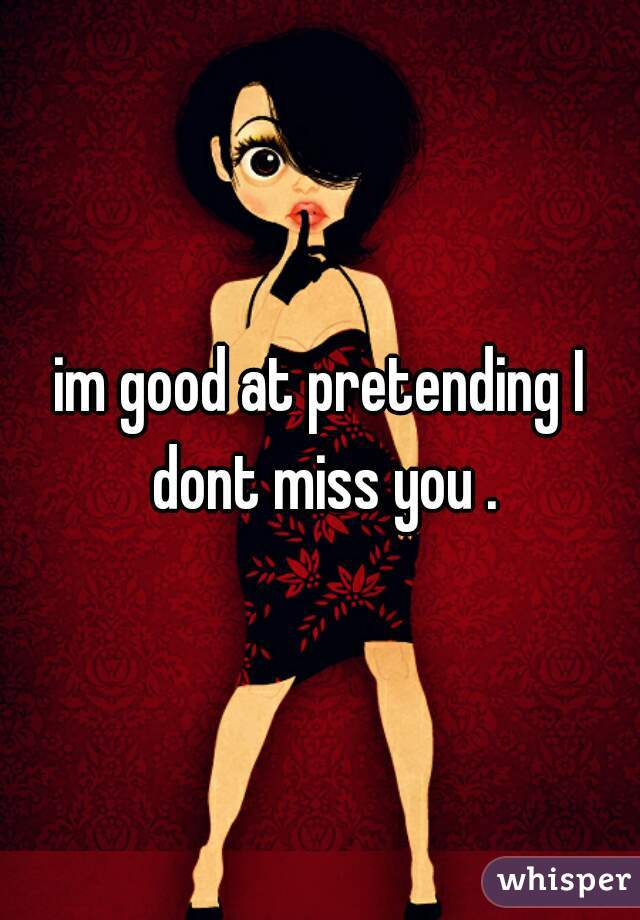 im good at pretending I dont miss you .