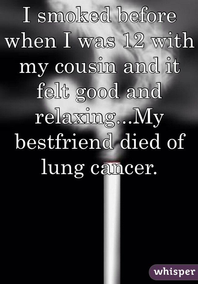 I smoked before when I was 12 with my cousin and it felt good and relaxing...My bestfriend died of lung cancer.