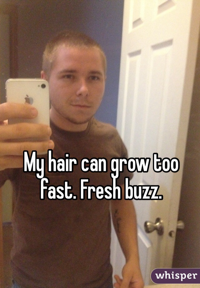 My hair can grow too fast. Fresh buzz.