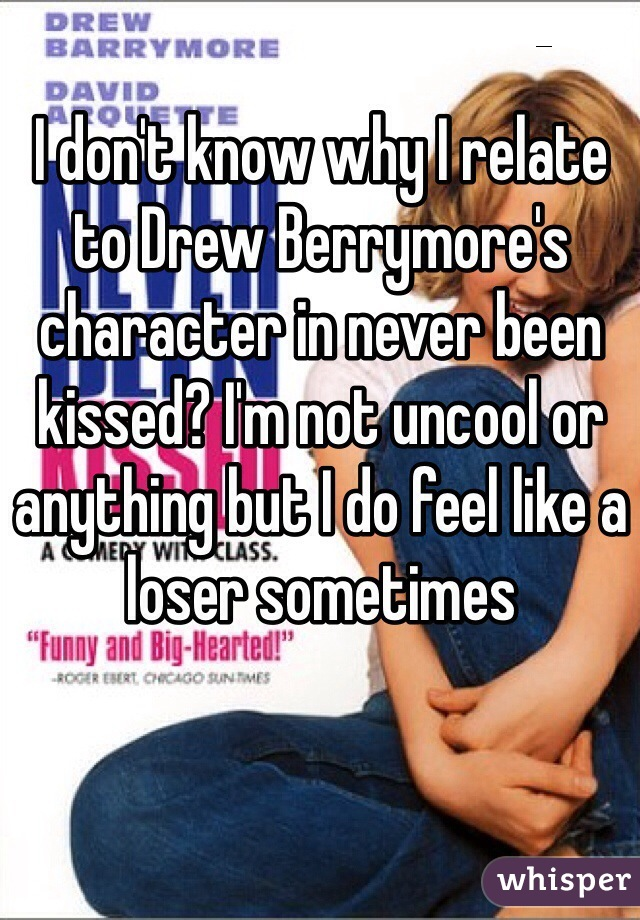 I don't know why I relate to Drew Berrymore's character in never been kissed? I'm not uncool or anything but I do feel like a loser sometimes